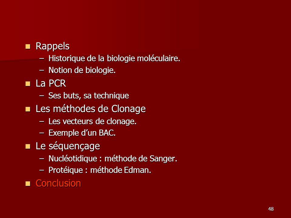 48 Rappels Rappels –Historique de la biologie moléculaire. –Notion de biologie. La PCR La PCR –Ses buts, sa technique Les méthodes de Clonage Les méth