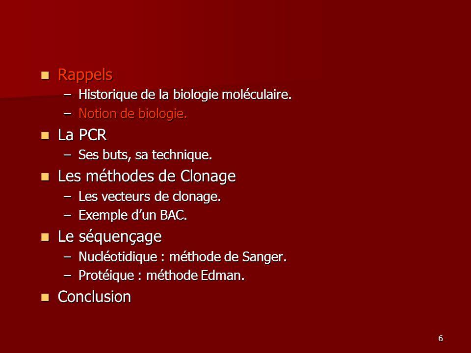 6 Rappels Rappels –Historique de la biologie moléculaire. –Notion de biologie. La PCR La PCR –Ses buts, sa technique. Les méthodes de Clonage Les méth