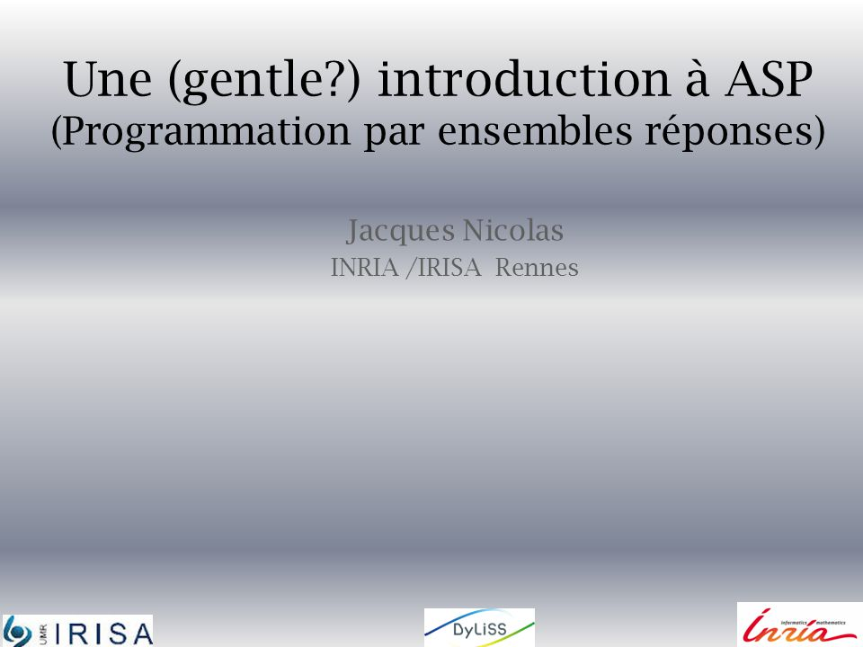 Une (gentle?) introduction à ASP (Programmation par ensembles réponses) Jacques Nicolas INRIA /IRISA Rennes