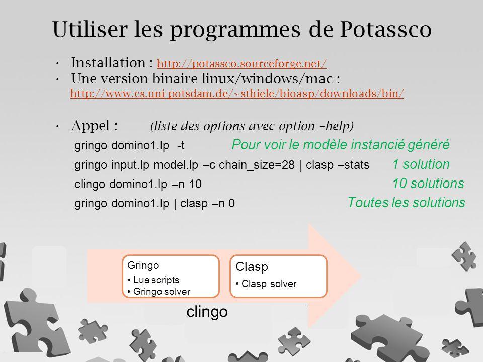 Installation : http://potassco.sourceforge.net/ http://potassco.sourceforge.net/ Une version binaire linux/windows/mac : http://www.cs.uni-potsdam.de/~sthiele/bioasp/downloads/bin/ http://www.cs.uni-potsdam.de/~sthiele/bioasp/downloads/bin/ Appel : (liste des options avec option –help) gringo domino1.lp -t Pour voir le modèle instancié généré gringo input.lp model.lp –c chain_size=28 | clasp –stats 1 solution clingo domino1.lp –n 10 10 solutions gringo domino1.lp | clasp –n 0 Toutes les solutions Gringo Lua scripts Gringo solver Clasp Clasp solver Utiliser les programmes de Potassco clingo