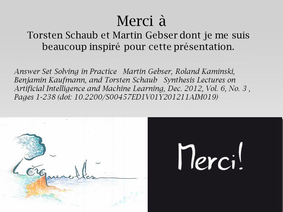 Merci à Torsten Schaub et Martin Gebser dont je me suis beaucoup inspiré pour cette présentation. Answer Set Solving in Practice Martin Gebser, Roland