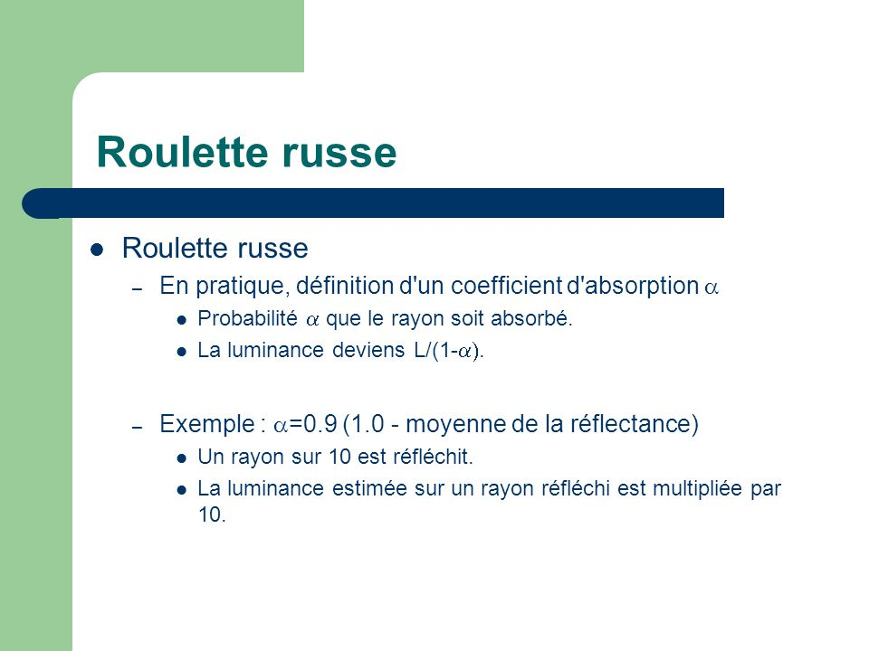 Roulette russe – En pratique, définition d'un coefficient d'absorption  Probabilité  que le rayon soit absorbé. La luminance deviens L/(1- . – Exe