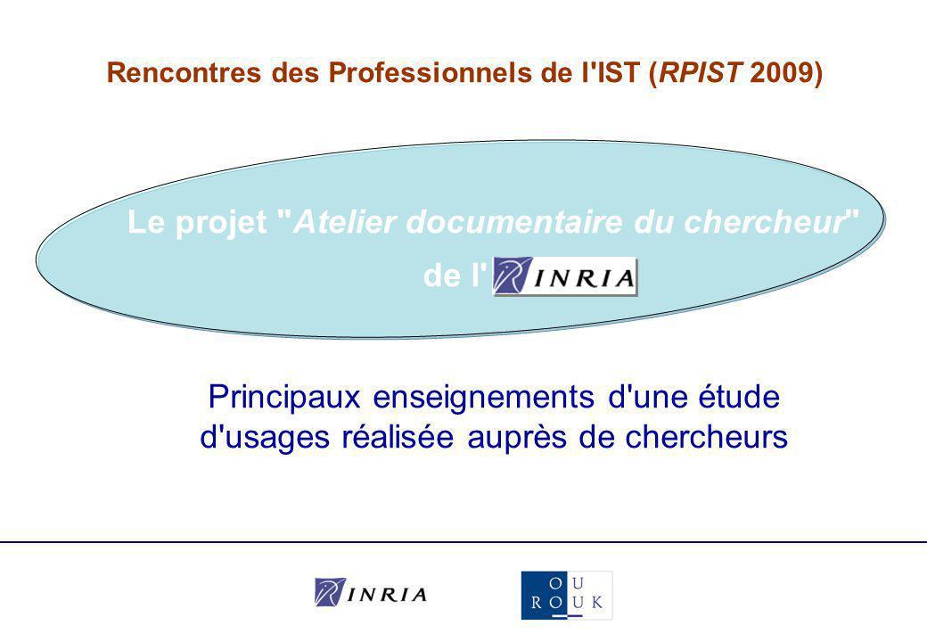 Rencontres des Professionnels de l IST (RPIST 2009) Principaux enseignements d une étude d usages réalisée auprès de chercheurs Le projet Atelier documentaire du chercheur de l Inria