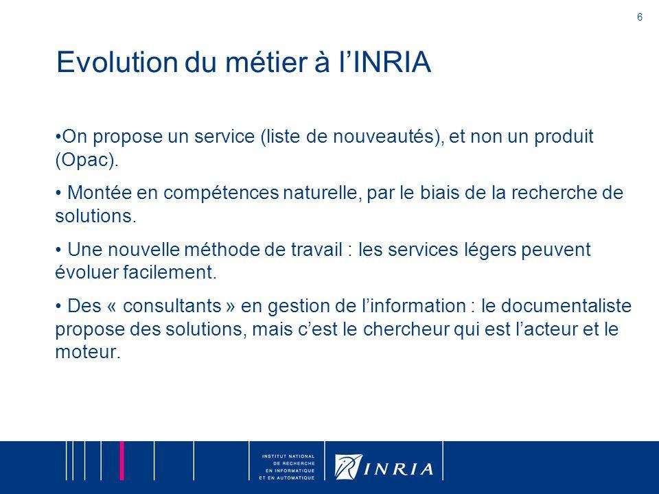 6 Evolution du métier à l'INRIA On propose un service (liste de nouveautés), et non un produit (Opac). Montée en compétences naturelle, par le biais d