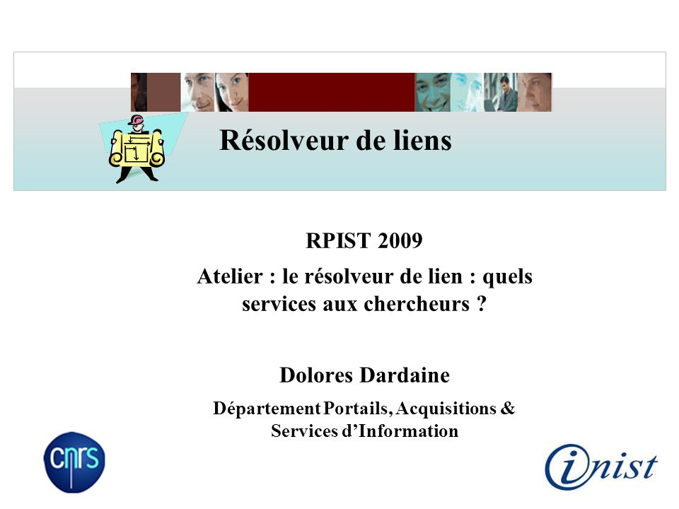 RPIST 2009 Atelier : le résolveur de lien : quels services aux chercheurs ? Dolores Dardaine Département Portails, Acquisitions & Services d'Informati