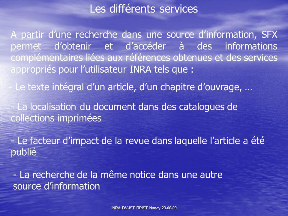 INRA DV-IST RPIST Nancy 23-06-09 Les différents services A partir d'une recherche dans une source d'information, SFX permet d'obtenir et d'accéder à des informations complémentaires liées aux références obtenues et des services appropriés pour l'utilisateur INRA tels que : - Le texte intégral d'un article, d'un chapitre d'ouvrage, … - La localisation du document dans des catalogues de collections imprimées - Le facteur d'impact de la revue dans laquelle l'article a été publié - La recherche de la même notice dans une autre source d'information