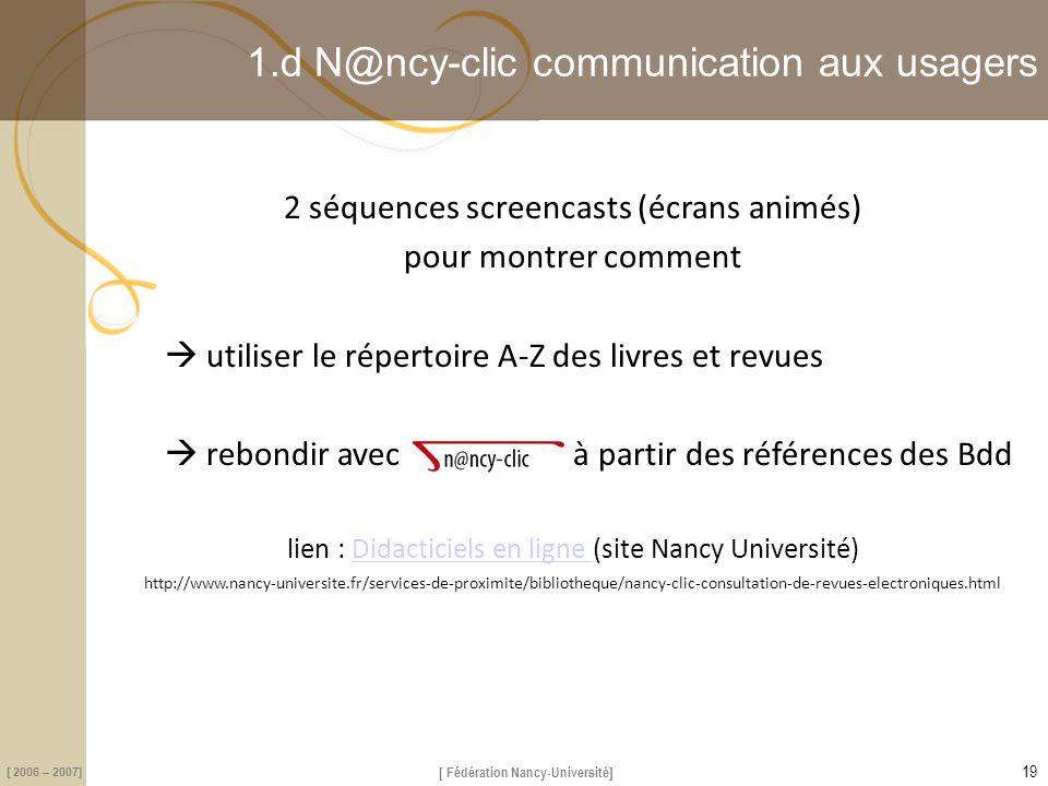 [ Fédération Nancy-Université] [ 2006 – 2007] 1.d N@ncy-clic communication aux usagers 2 séquences screencasts (écrans animés) pour montrer comment 