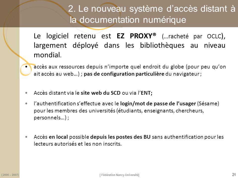 [ Fédération Nancy-Université] [ 2006 – 2007] 2. Le nouveau système d'accès distant à la documentation numérique Le logiciel retenu est EZ PROXY® (…ra