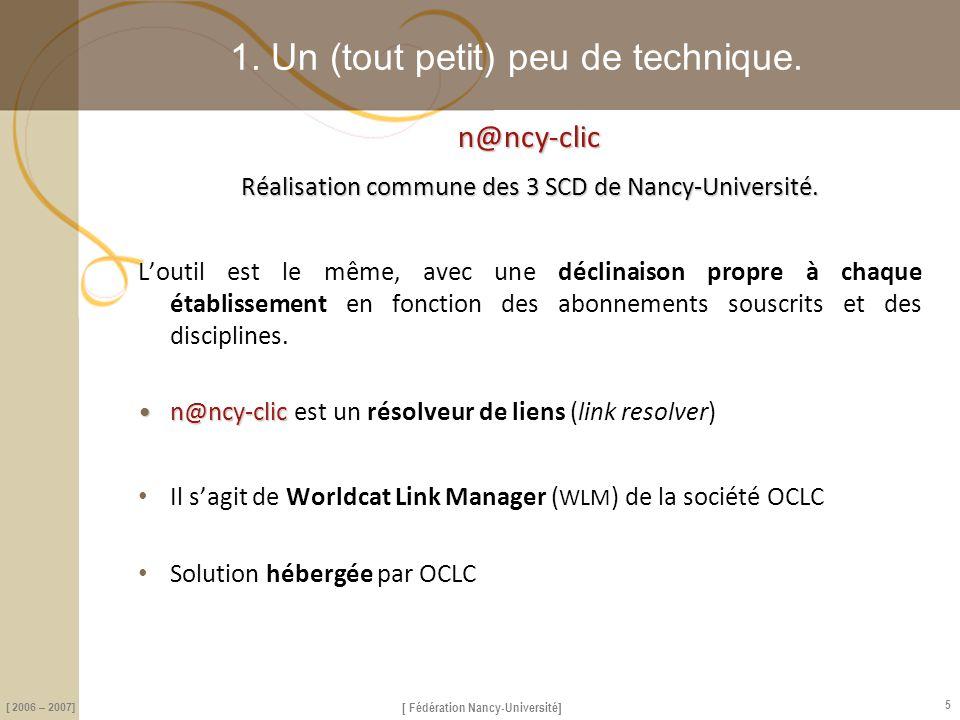 [ Fédération Nancy-Université] [ 2006 – 2007] 5 1. Un (tout petit) peu de technique.n@ncy-clic Réalisation commune des 3 SCD de Nancy-Université. L'ou