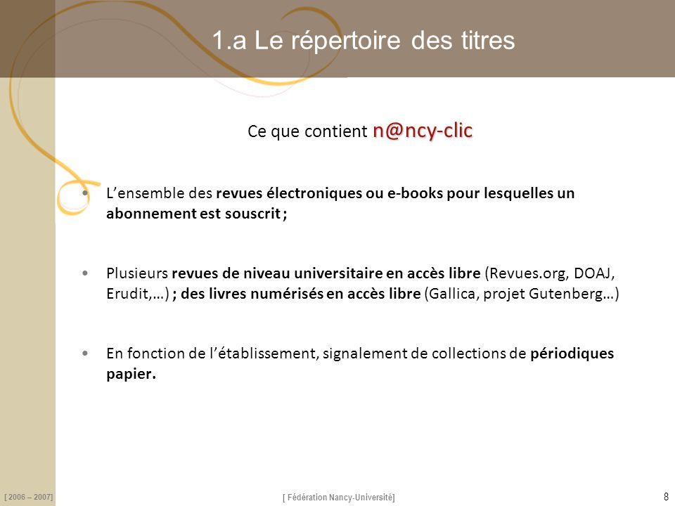 [ Fédération Nancy-Université] [ 2006 – 2007] 1.d N@ncy-clic communication aux usagers 2 séquences screencasts (écrans animés) pour montrer comment  utiliser le répertoire A-Z des livres et revues  rebondir avec à partir des références des Bdd lien : Didacticiels en ligne (site Nancy Université)Didacticiels en ligne http://www.nancy-universite.fr/services-de-proximite/bibliotheque/nancy-clic-consultation-de-revues-electroniques.html 19