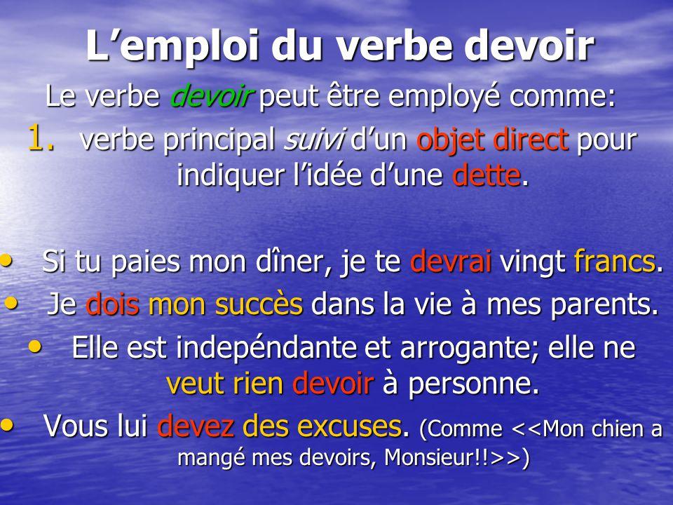 L'emploi du verbe devoir Le verbe devoir peut être employé comme: 1. verbe principal suivi d'un objet direct pour indiquer l'idée d'une dette. Si tu p