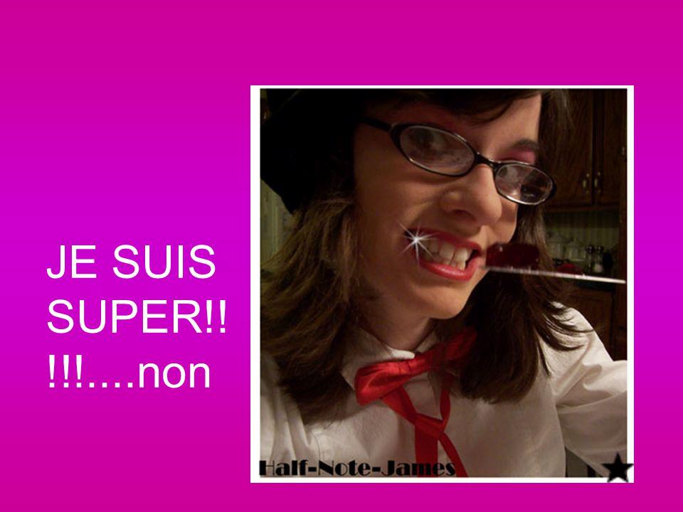 JE SUIS SUPER!! !!!....non