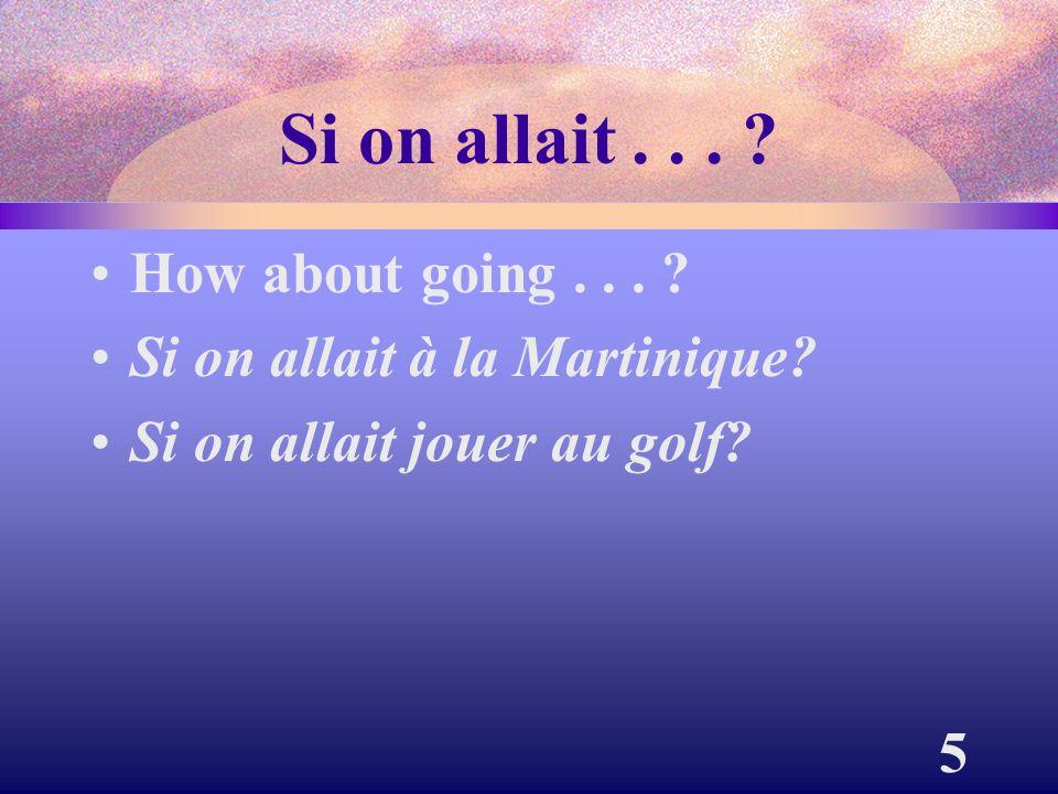 5 Si on allait... ? How about going... ? Si on allait à la Martinique? Si on allait jouer au golf?