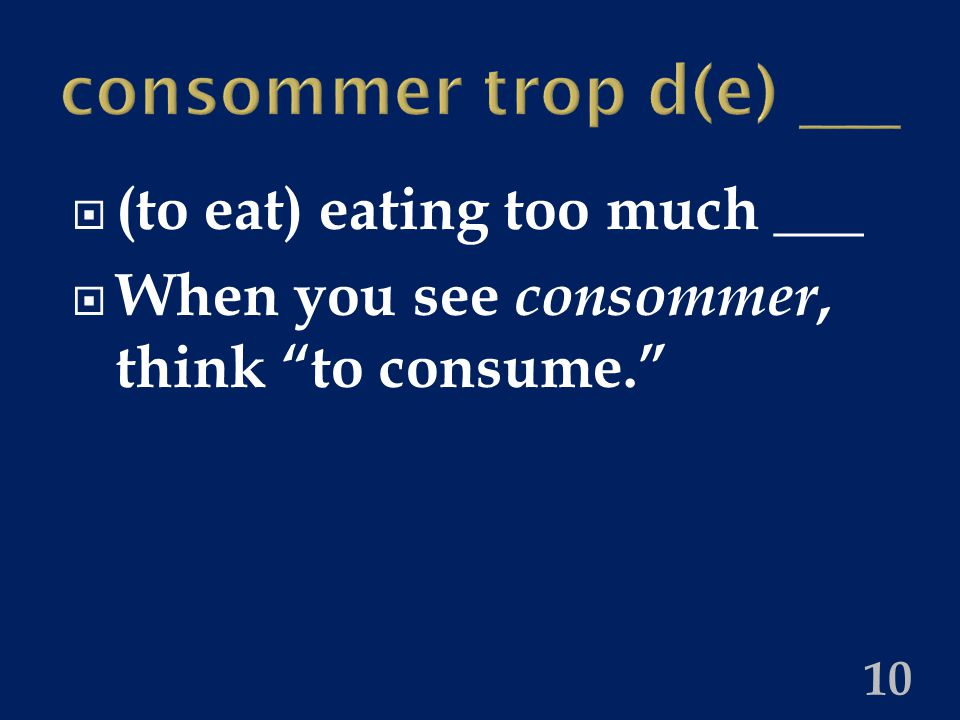 consommer trop d(e) ___  (to eat) eating too much ___  When you see consommer, think to consume. 10