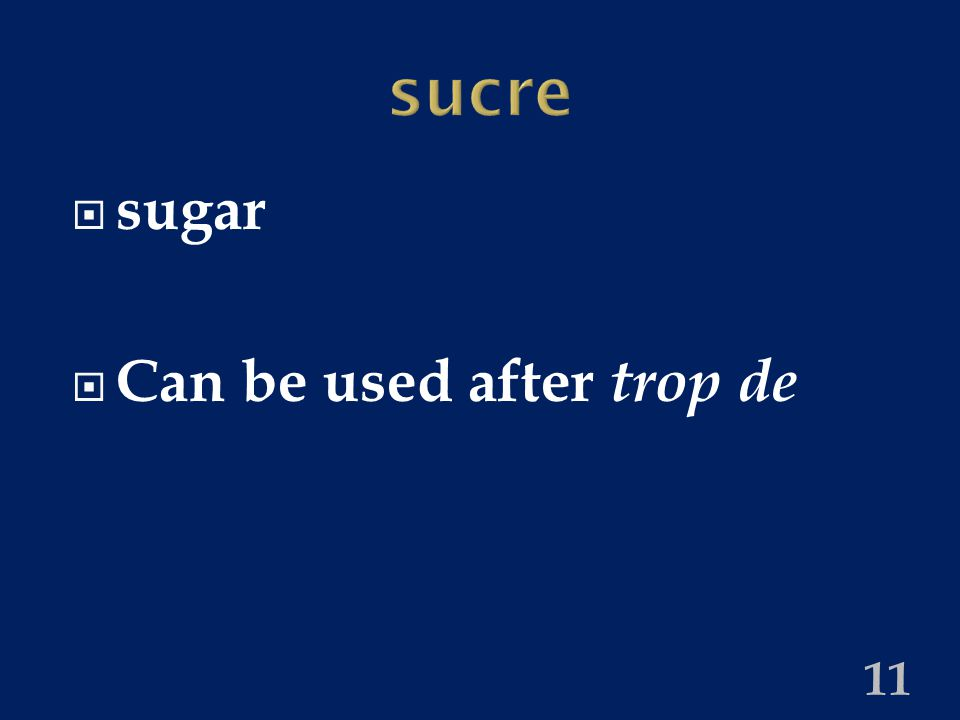 sucre  sugar  Can be used after trop de 11