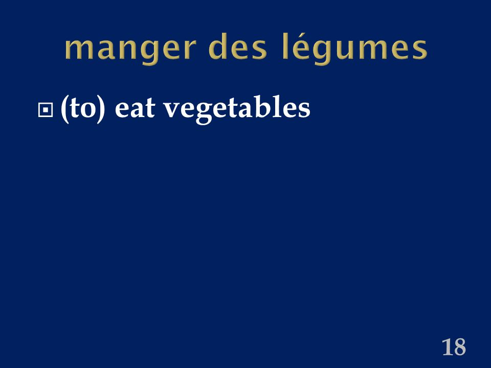 manger des légumes  (to) eat vegetables 18