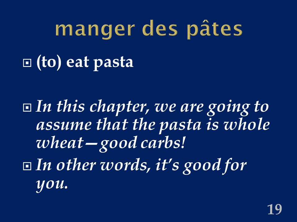 manger des pâtes  (to) eat pasta  In this chapter, we are going to assume that the pasta is whole wheat—good carbs.