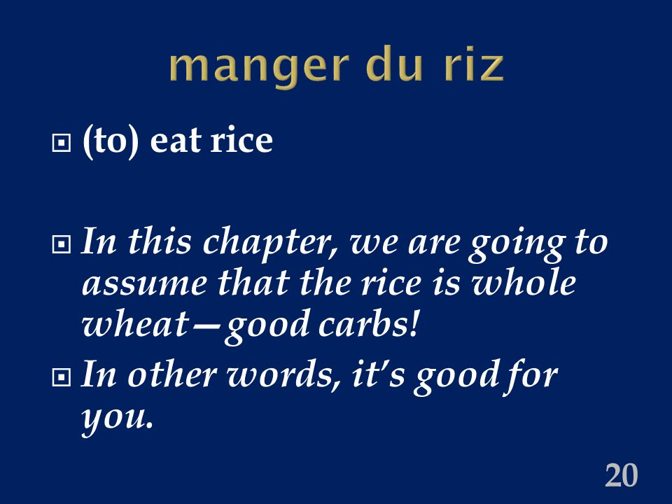 manger du riz  (to) eat rice  In this chapter, we are going to assume that the rice is whole wheat—good carbs.