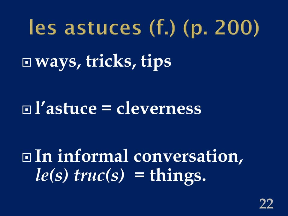 les astuces (f.) (p. 200)  ways, tricks, tips  l'astuce = cleverness  In informal conversation, le(s) truc(s) = things. 22