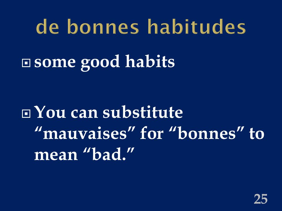 de bonnes habitudes  some good habits  You can substitute mauvaises for bonnes to mean bad. 25