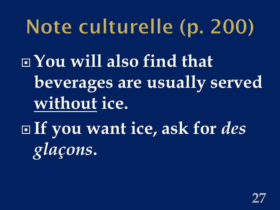 Note culturelle (p. 200)  You will also find that beverages are usually served without ice.