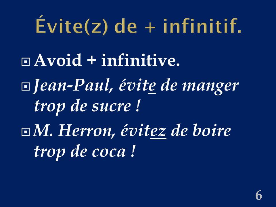 Évite(z) de + infinitif.  Avoid + infinitive.  Jean-Paul, évite de manger trop de sucre !  M. Herron, évitez de boire trop de coca ! 6
