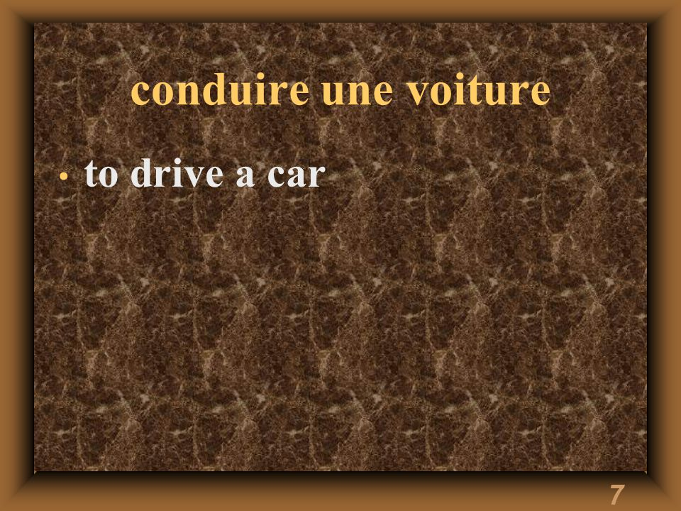 7 conduire une voiture to drive a car