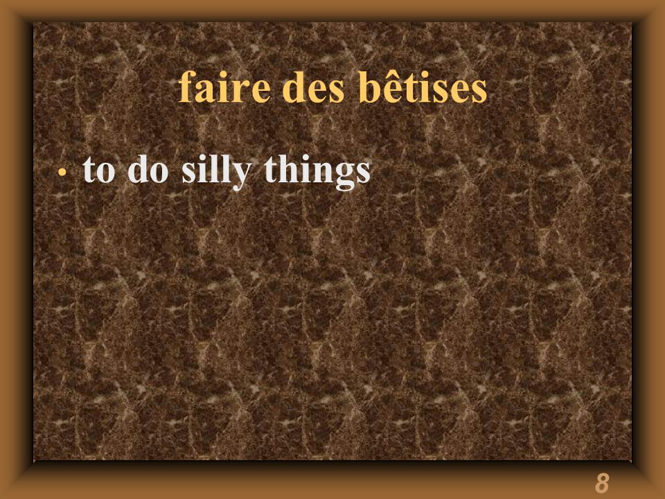 8 faire des bêtises to do silly things