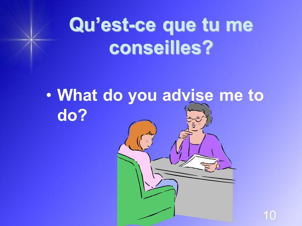 10 Qu'est-ce que tu me conseilles What do you advise me to do