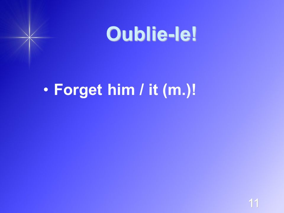11 Oublie-le! Forget him / it (m.)!