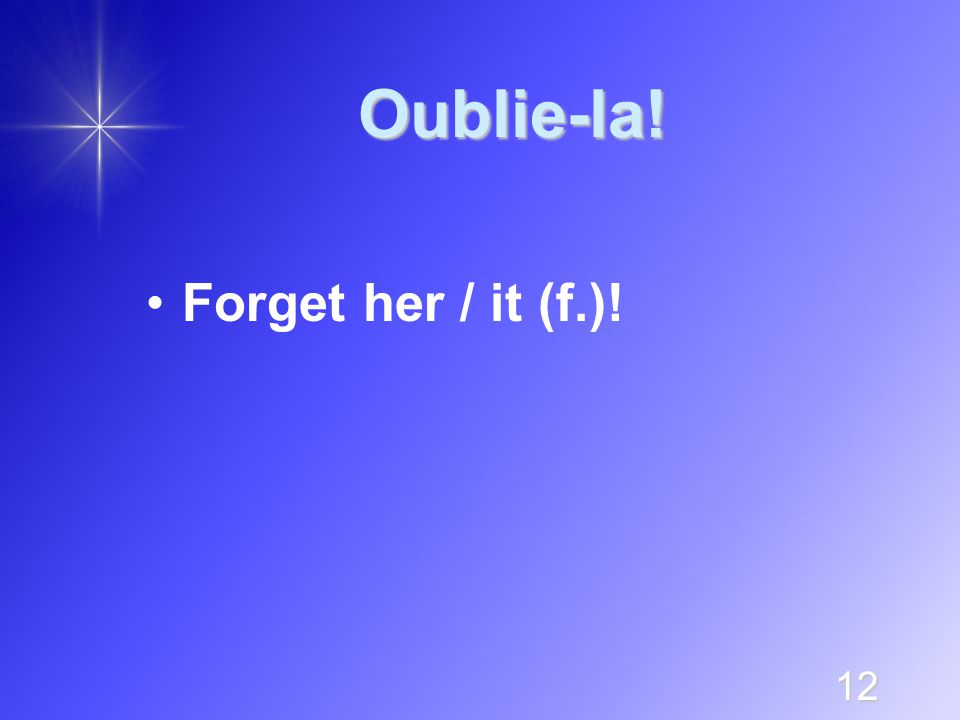 12 Oublie-la! Forget her / it (f.)!