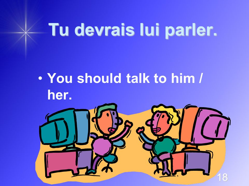 18 Tu devrais lui parler. You should talk to him / her.