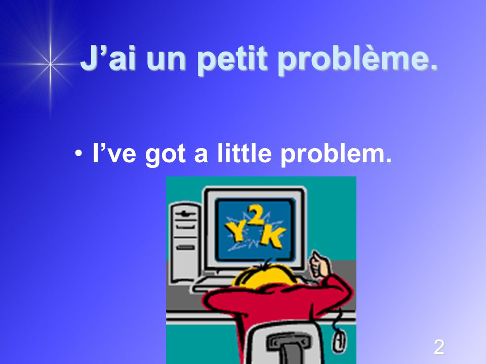 2 J'ai un petit problème. I've got a little problem.