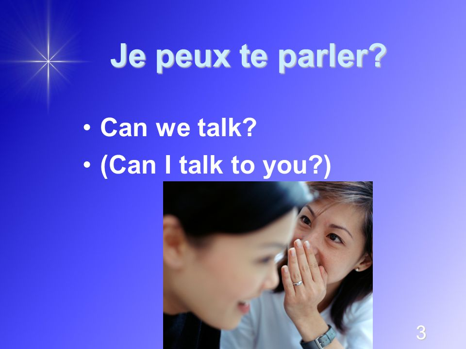 3 Je peux te parler? Can we talk? (Can I talk to you?)