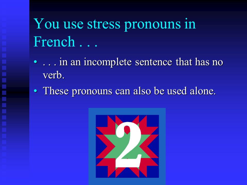 You use stress pronouns in French...... in an incomplete sentence that has no verb....