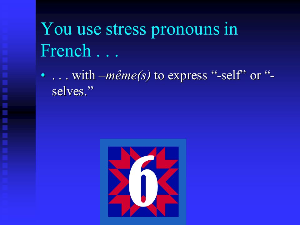 You use stress pronouns in French...... with –même(s) to express -self or - selves. ...