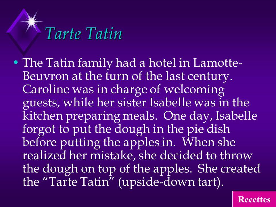 Tarte Tatin The Tatin family had a hotel in Lamotte- Beuvron at the turn of the last century.