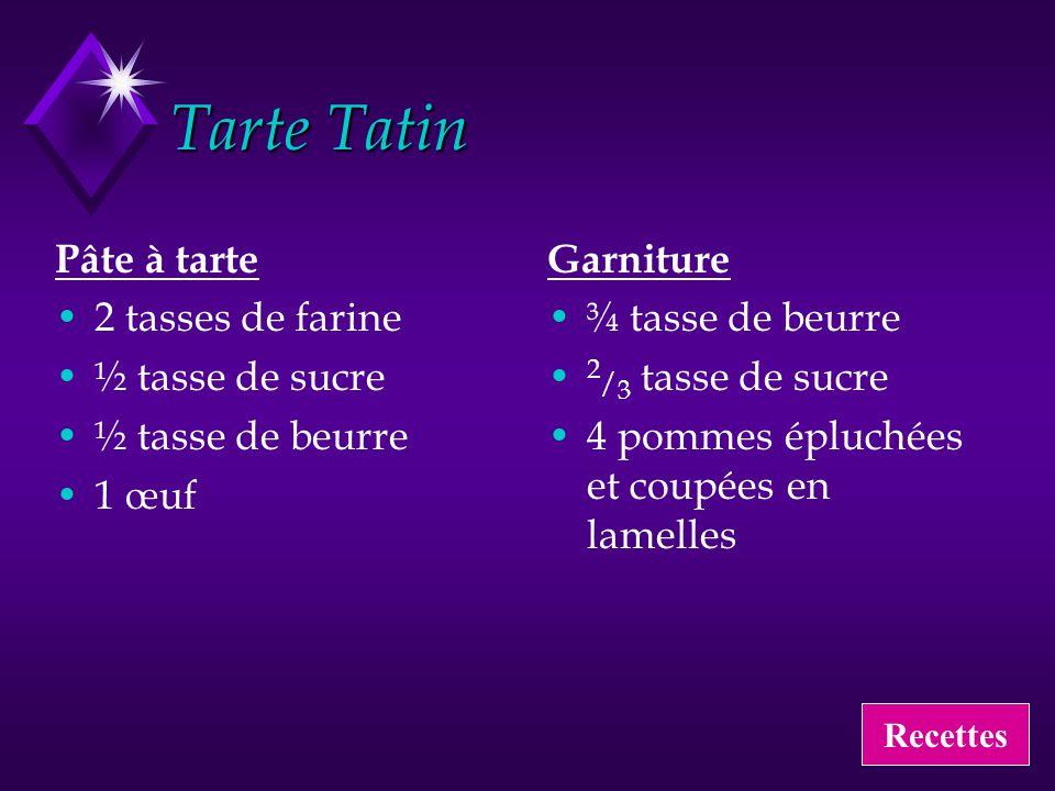 Tarte Tatin Pâte à tarte 2 tasses de farine ½ tasse de sucre ½ tasse de beurre 1 œuf Garniture ¾ tasse de beurre 2 / 3 tasse de sucre 4 pommes épluché