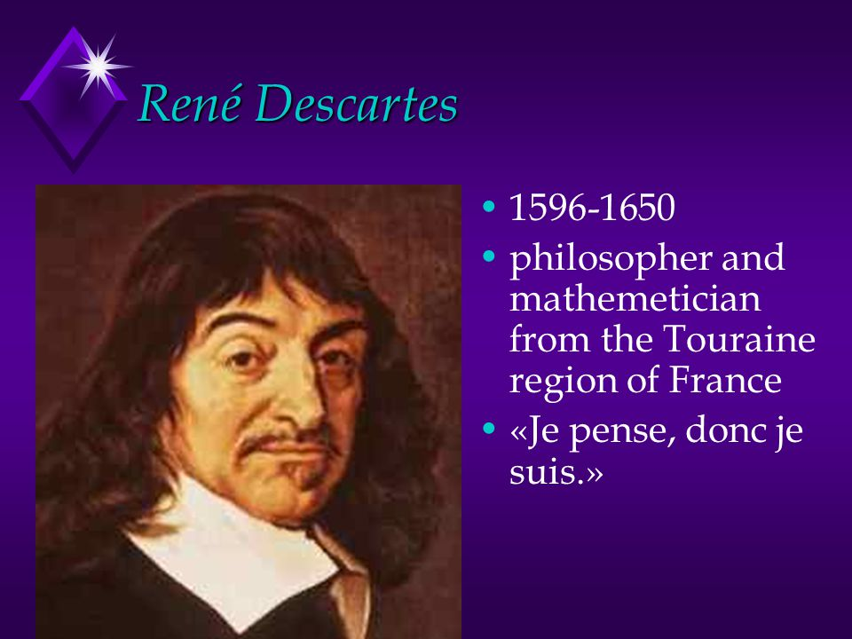 René Descartes 1596-1650 philosopher and mathemetician from the Touraine region of France «Je pense, donc je suis.»