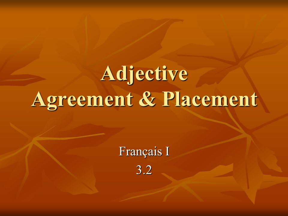 Agreement Adjectives in French have to agree in: Adjectives in French have to agree in: number number singular singular plural plural gender gender masculine masculine feminine feminine