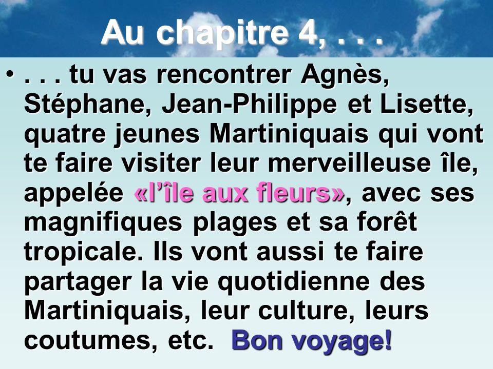 7 Au chapitre 4,...... tu vas rencontrer Agnès, Stéphane, Jean-Philippe et Lisette, quatre jeunes Martiniquais qui vont te faire visiter leur merveill