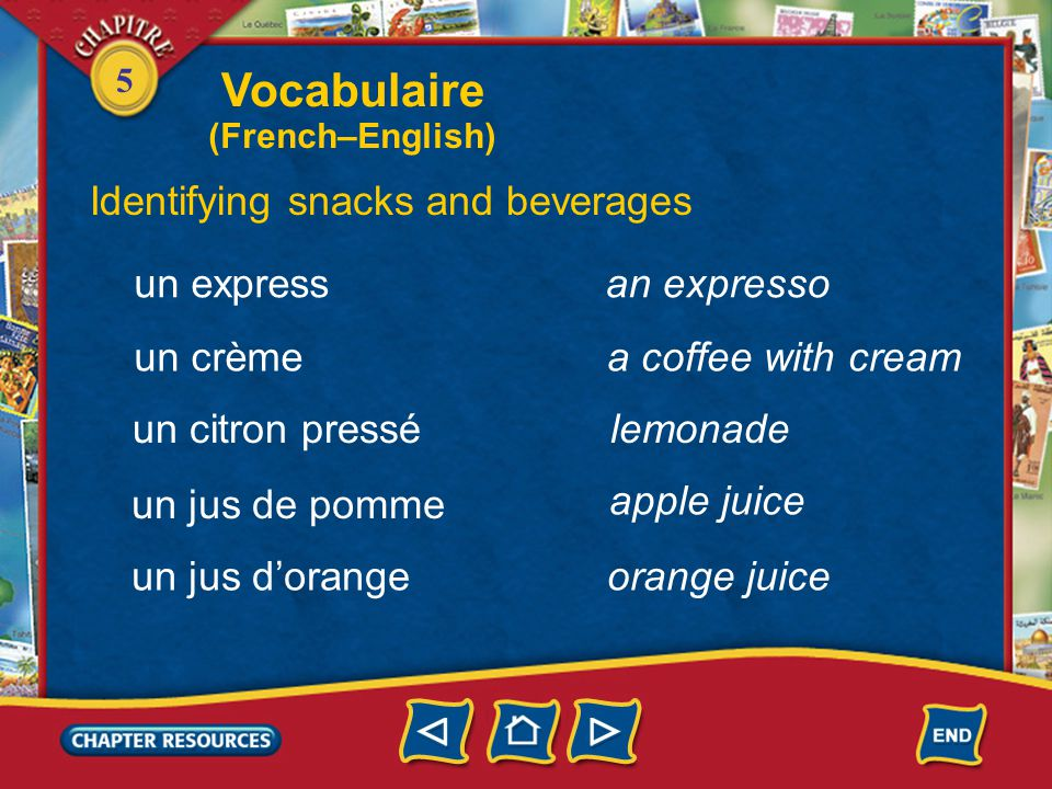 5 Identifying snacks and beverages une consommation un coca une limonade un café a drink, beverage a cola a lemon-lime drink une boisson a drink, beverage a coffee Vocabulaire (French–English)