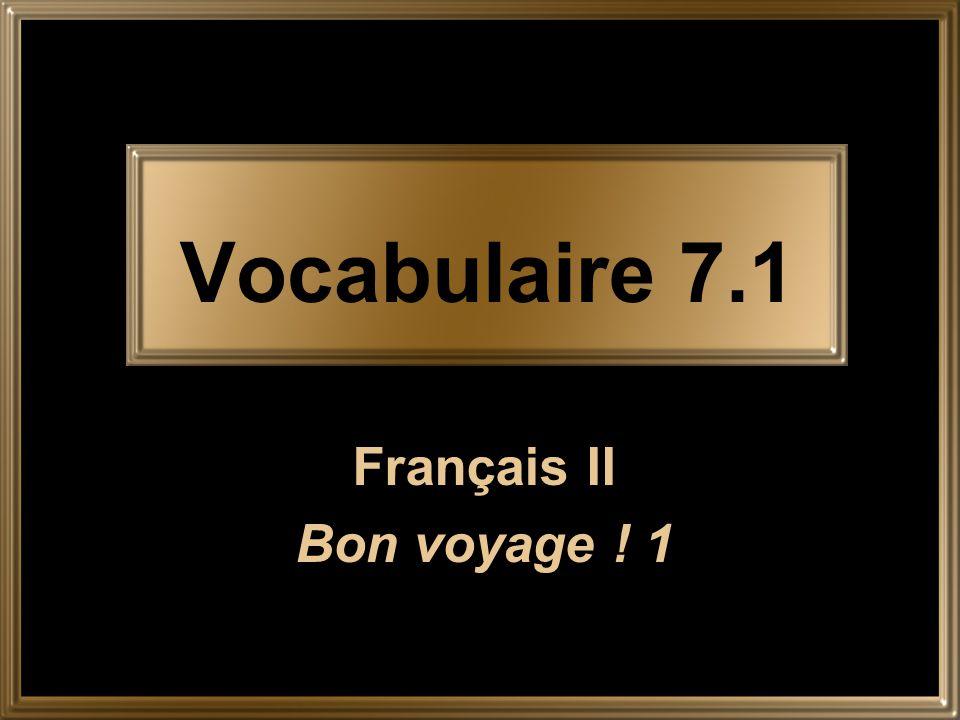 Vocabulaire 7.1 Français II Bon voyage ! 1