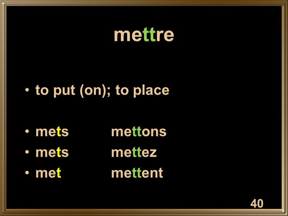 40 mettre to put (on); to place metsmettons metsmettez metmettent