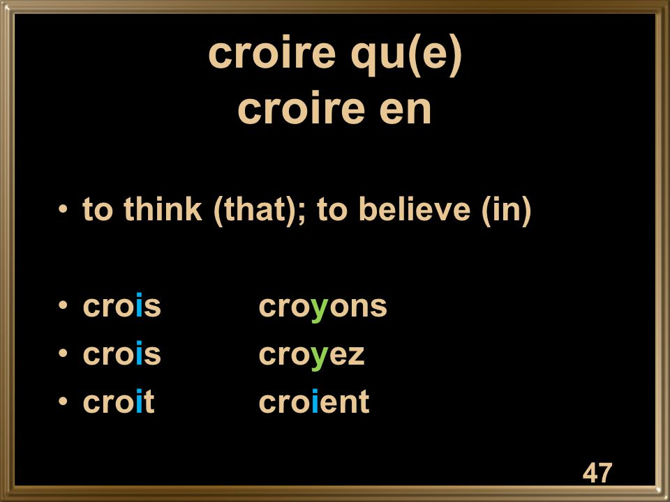47 croire qu(e) croire en to think (that); to believe (in) croiscroyons croiscroyez croitcroient