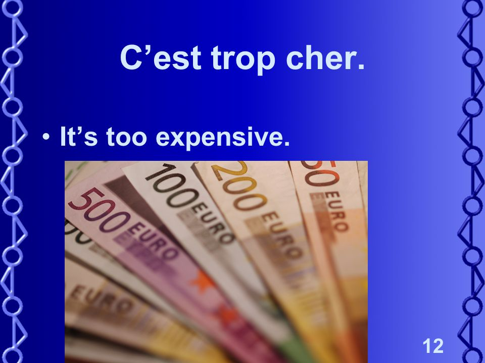 12 C'est trop cher. It's too expensive.