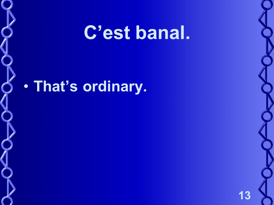 13 C'est banal. That's ordinary.