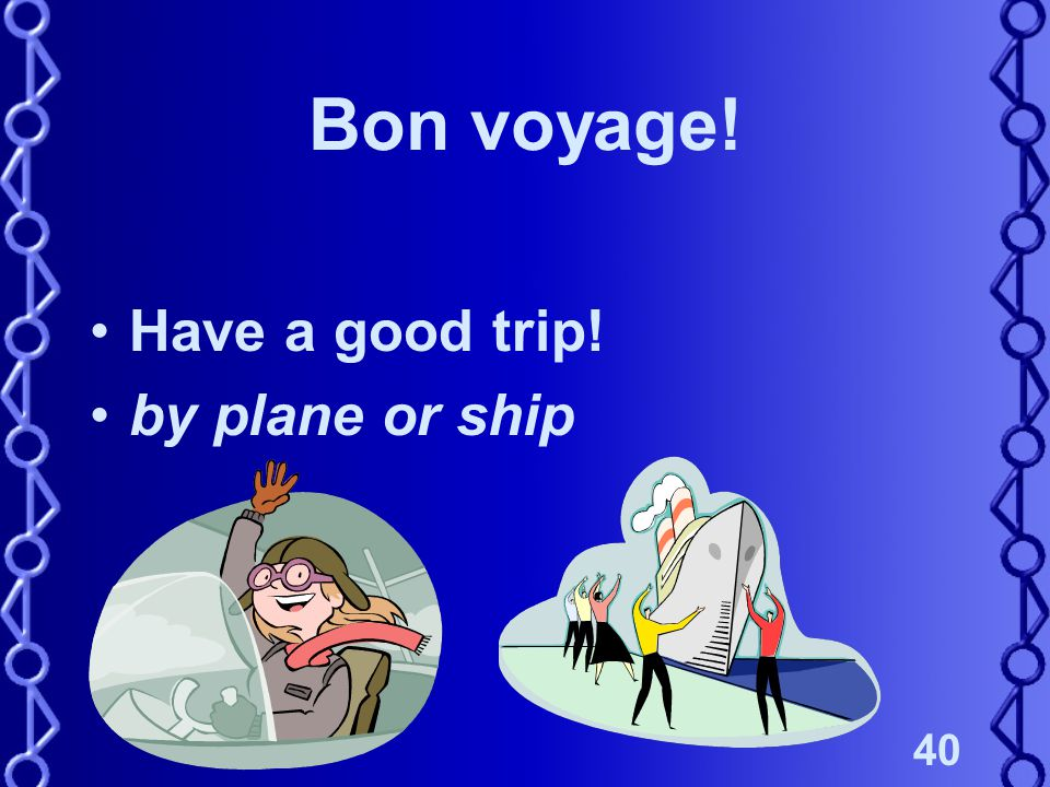 40 Bon voyage! Have a good trip! by plane or ship