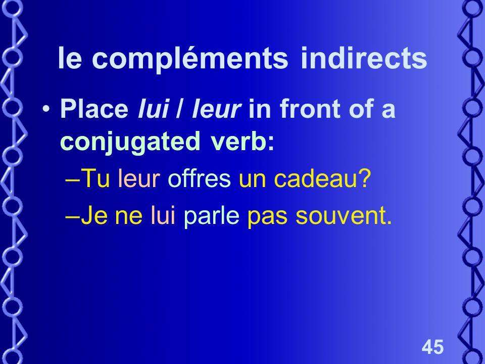 45 le compléments indirects Place lui / leur in front of a conjugated verb: –Tu leur offres un cadeau? –Je ne lui parle pas souvent.
