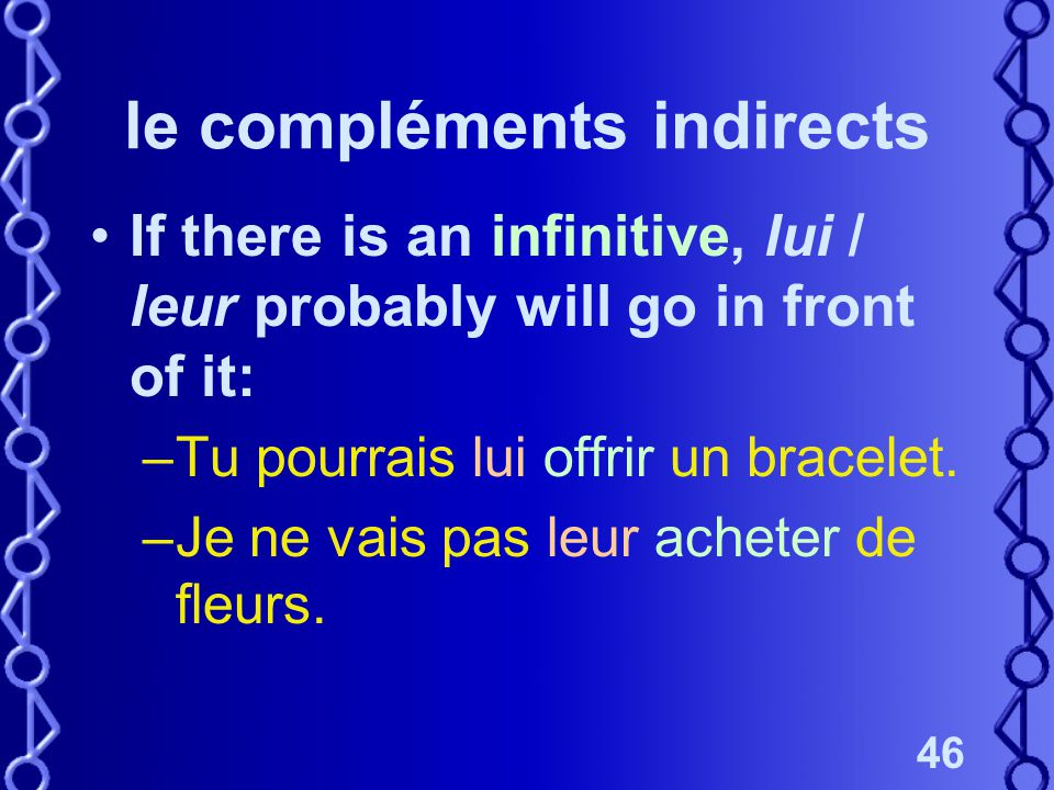 46 le compléments indirects If there is an infinitive, lui / leur probably will go in front of it: –Tu pourrais lui offrir un bracelet.